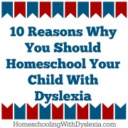 10 Reasons You Should Homeschool Your Child With Dyslexia